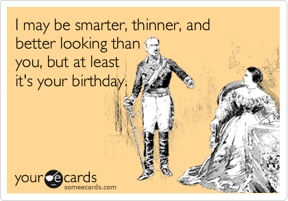 I may be smarter, thinner, and better looking than you, but at least it's your birthday.