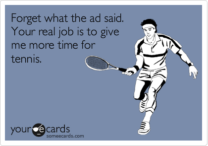 Forget what the ad said.   Your real job is to give  me more time for tennis.
