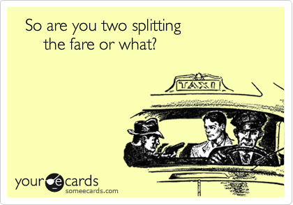 So are you two splitting       the fare or what?