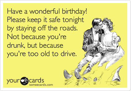 Have a wonderful birthday!  Please keep it safe tonight by staying off the roads.  Not because you're drunk, but because you're too old to drive.