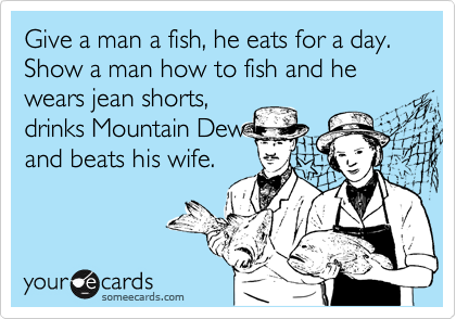 Give a man a fish, he eats for a day. Show a man how to fish and he wears jean shorts, drinks Mountain Dew and beats his wife.