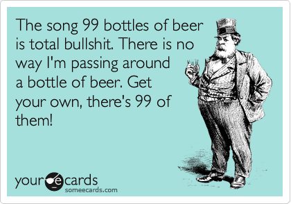 The Song 99 Bottles Of Beer Is Total Bullshit There No Way I