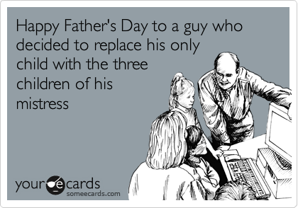 Happy Father's Day to a guy who decided to replace his only child with the three children of his mistress