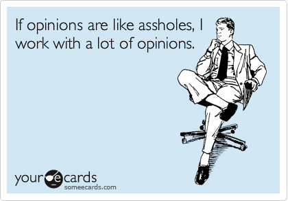 If opinions are like assholes, I work with a lot of opinions.