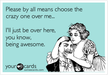 Please by all means choose the crazy one over me...   I'll just be over here,  you know, being awesome.