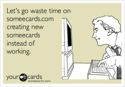 Let's go waste time on someecards.com creating new someecards instead of working.