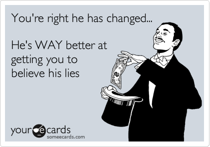 You're right he has changed...   He's WAY better at getting you to believe his lies