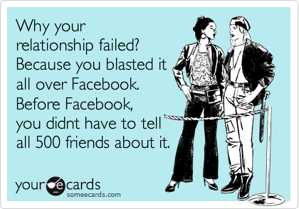 Why your relationship failed? Because you blasted it all over Facebook. Before Facebook, you didnt have to tell all 500 friends about it.