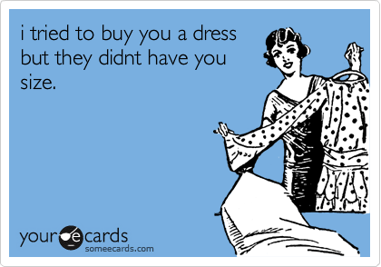i tried to buy you a dress but they didnt have you size.