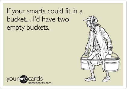If your smarts could fit in a bucket.... I'd have two empty buckets.