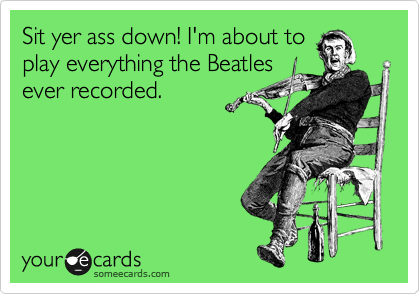 Sit yer ass down! I'm about to play everything the Beatles ever recorded.
