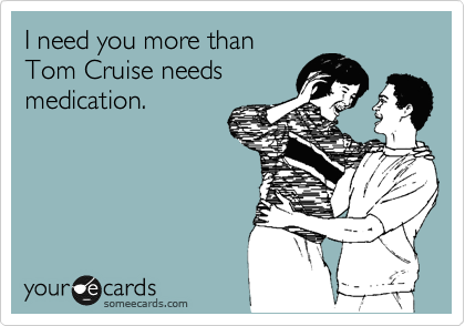 I need you more than Tom Cruise needs medication.