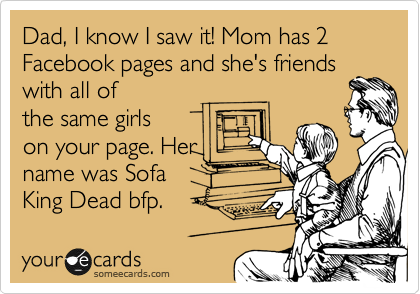 Dad, I know I saw it! Mom has 2 Facebook pages and she's friends with all of the same girls on your page. Her name was Sofa King Dead bfp.