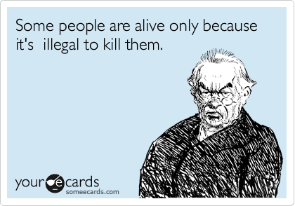 Some people are alive only because it's  illegal to kill them.
