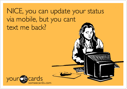 NICE, you can update your status via mobile, but you cant text me back?