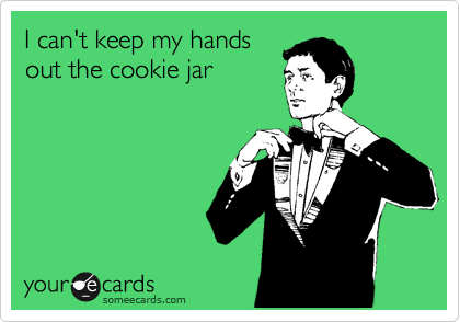 I can't keep my hands out the cookie jar