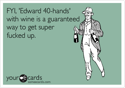 FYI, 'Edward 40-hands' with wine is a guaranteed way to get super fucked up.