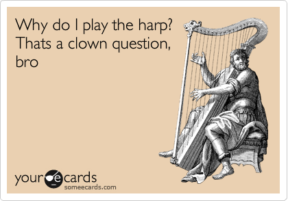 Why do I play the harp? Thats a clown question, bro