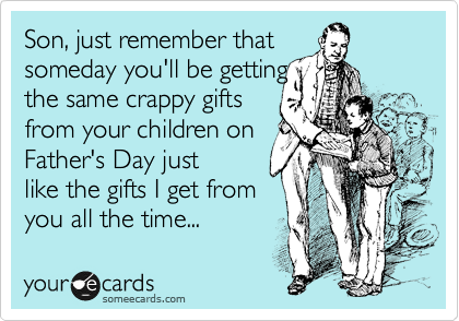 Son, just remember that someday you'll be getting the same crappy gifts from your children on Father's Day just like the gifts I get from you all the time...