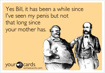 Yes Bill, it has been a while since I've seen my penis but not  that long since  your mother has.