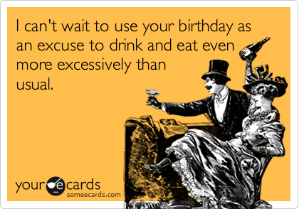 I can't wait to use your birthday as an excuse to drink and eat even more excessively than usual.