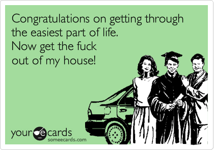 Congratulations on getting through the easiest part of life. Now get the fuck out of my house!