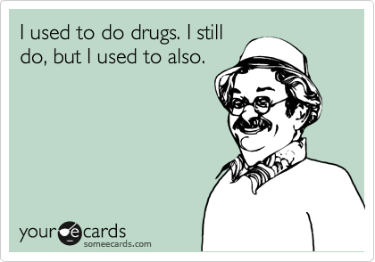 I used to do drugs. I still do, but I used to also.