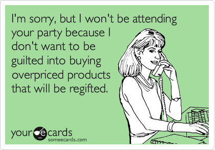 I'm sorry, but I won't be attending your party because I don't want to be guilted into buying  overpriced products that will be regifted.