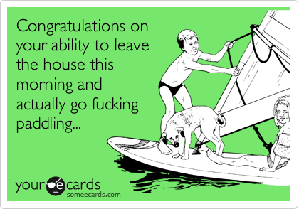 Congratulations on your ability to leave the house this morning and actually go fucking paddling...