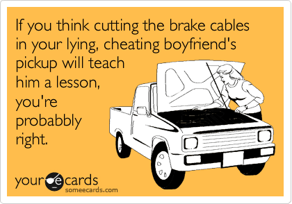 If you think cutting the brake cables in your lying, cheating boyfriend's pickup will teach him a lesson, you're probabbly right.