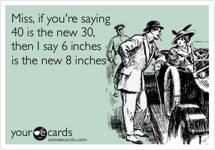 Miss, if you're saying 40 is the new 30,  then I say 6 inches is the new 8 inches