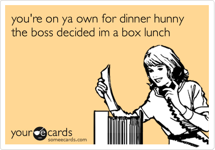 you're on ya own for dinner hunny the boss decided im a box lunch