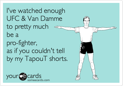 I've watched enough  UFC & Van Damme  to pretty much  be a pro-fighter, as if you couldn't tell  by my TapouT shorts.