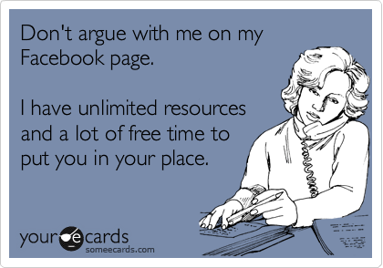 Don't argue with me on my Facebook page.   I have unlimited resources and a lot of free time to put you in your place.