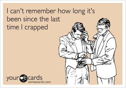 I can't remember how long it's been since the last time I crapped
