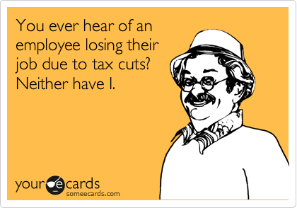 You ever hear of an employee losing their job due to tax cuts? Neither have I.
