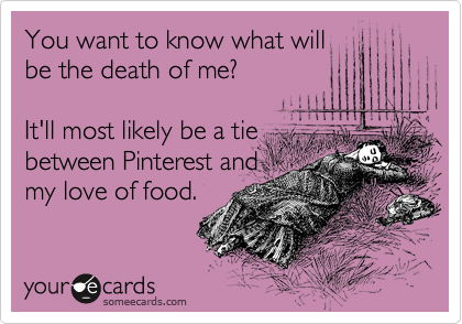 You want to know what will be the death of me?  It'll most likely be a tie between Pinterest and my love of food.