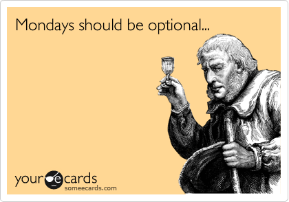 Mondays should be optional...
