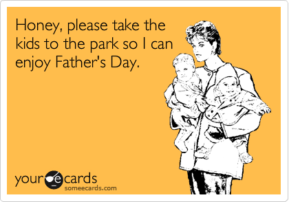 Honey, please take the kids to the park so I can enjoy Father's Day.
