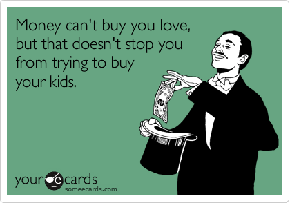 Money can't buy you love, but that doesn't stop you from trying to buy your kids.