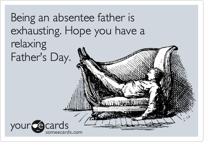 Being an absentee father is exhausting. Hope you have a relaxing Father's Day.