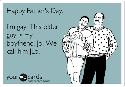 Happy Father's Day.  I'm gay. This older guy is my boyfriend, Jo. We call him JLo.