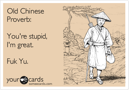 Old Chinese  Proverb:  You're stupid, I'm great.   Fuk Yu.