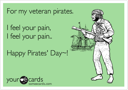 For my veteran pirates.  I feel your pain, I feel your pain..  Happy Pirates' Day%7E!