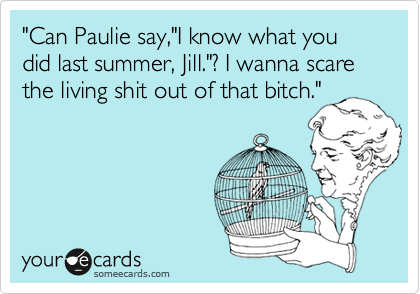 """Can Paulie say,""I know what you did last summer, Jill.""? I wanna scare the living shit out of that bitch."""