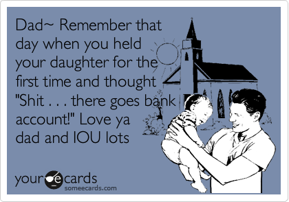 "Dad%7E Remember that day when you held your daughter for the first time and thought ""Shit . . . there goes bank account!"" Love ya dad and IOU lots"