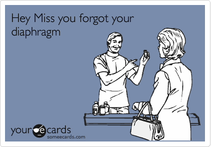 Hey Miss you forgot your diaphragm