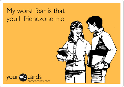 My worst fear is that you'll friendzone me | Flirting Ecard