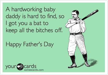 A hardworking baby daddy is hard to find, so  I got you a bat to keep all the bitches off.  Happy Father's Day