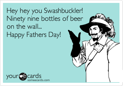 Hey hey you Swashbuckler! Ninety nine bottles of beer on the wall... Happy Fathers Day!